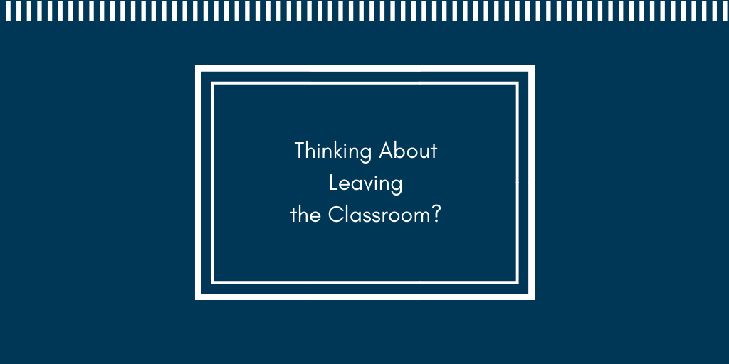 Thinking about leaving the classroom?